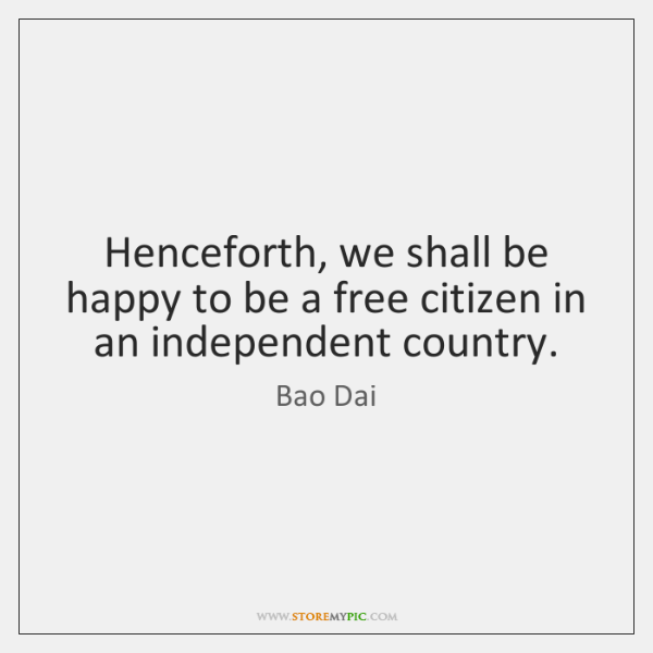 Henceforth, we shall be happy to be a free citizen in an ...