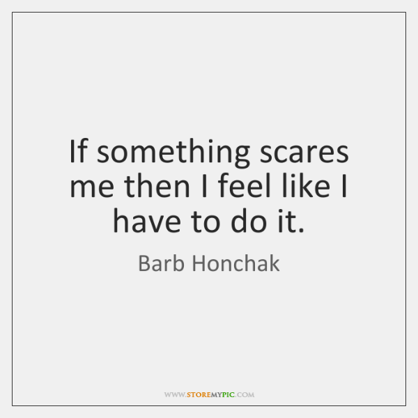 If something scares me then I feel like I have to do ...