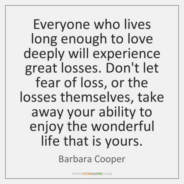 Everyone who lives long enough to love deeply will experience great losses. ...