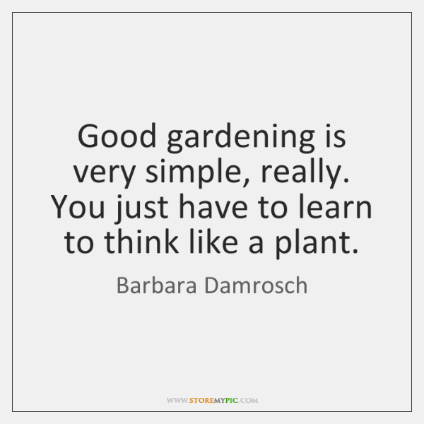 Good gardening is very simple, really. You just have to learn to ...