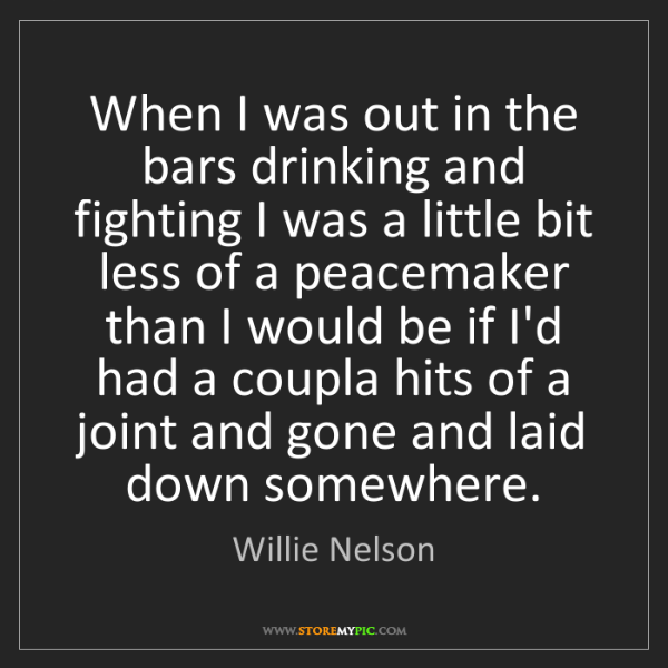 Willie Nelson: When I was out in the bars drinking and fighting I was...