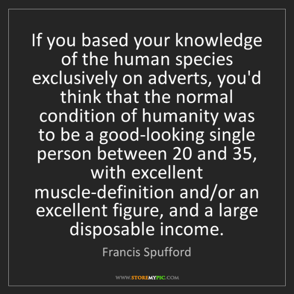 Francis Spufford: If you based your knowledge of the human species exclusively...