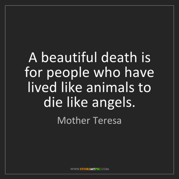 Mother Teresa: A beautiful death is for people who have lived like animals...