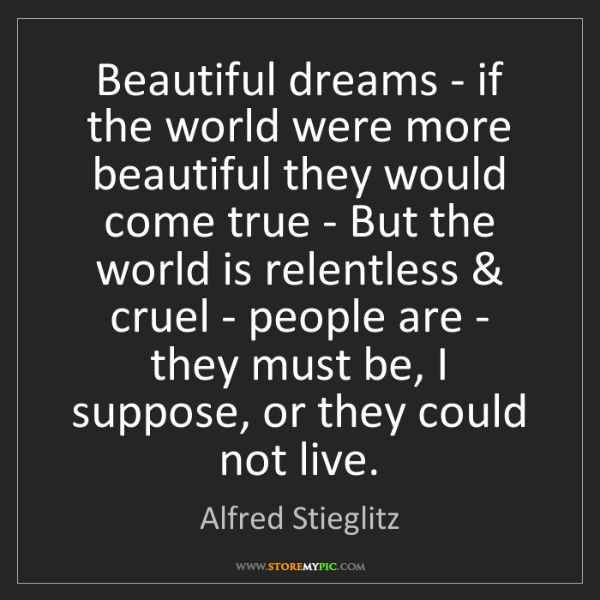 Alfred Stieglitz: Beautiful dreams - if the world were more beautiful they...