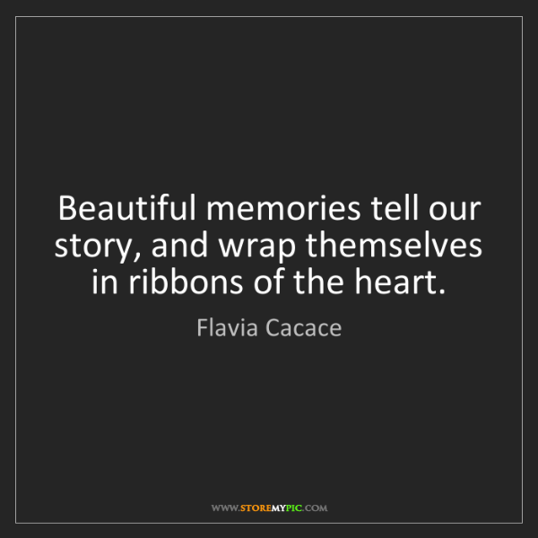 Flavia Cacace: Beautiful memories tell our story, and wrap themselves...