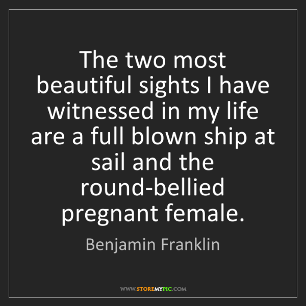 Benjamin Franklin: The two most beautiful sights I have witnessed in my...
