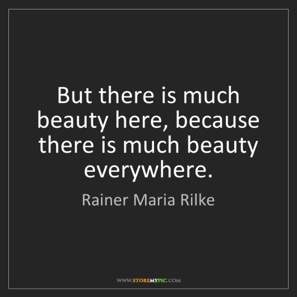 Rainer Maria Rilke: But there is much beauty here, because there is much...