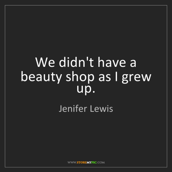 Jenifer Lewis: We didn't have a beauty shop as I grew up.