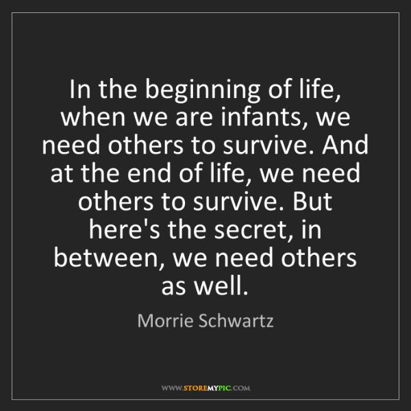 Morrie Schwartz: In the beginning of life, when we are infants, we need...
