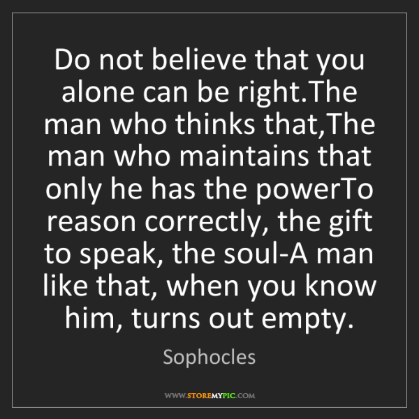 Sophocles: Do not believe that you alone can be right.The man who...
