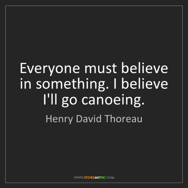 Henry David Thoreau: Everyone must believe in something. I believe I'll go...