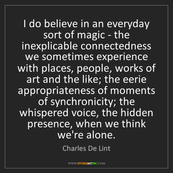 Charles De Lint: I do believe in an everyday sort of magic - the inexplicable...
