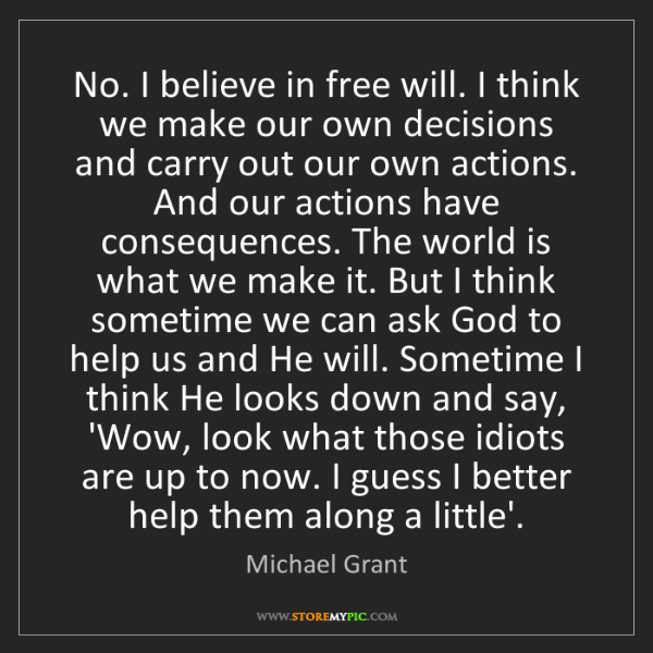 Michael  Grant: No. I believe in free will. I think we make our own decisions...