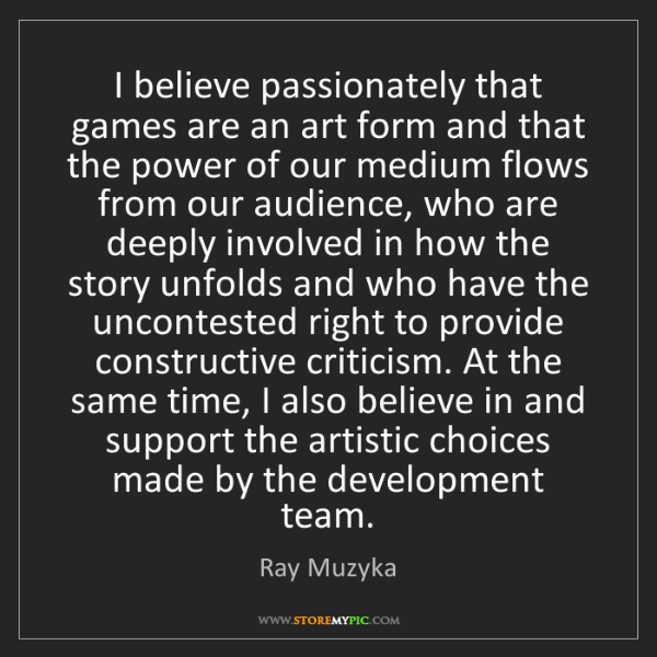 Ray Muzyka: I believe passionately that games are an art form and...