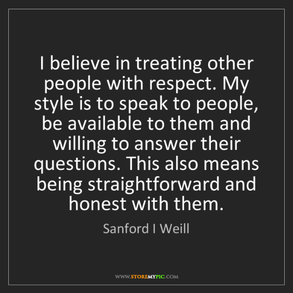 Sanford I Weill: I believe in treating other people with respect. My style...