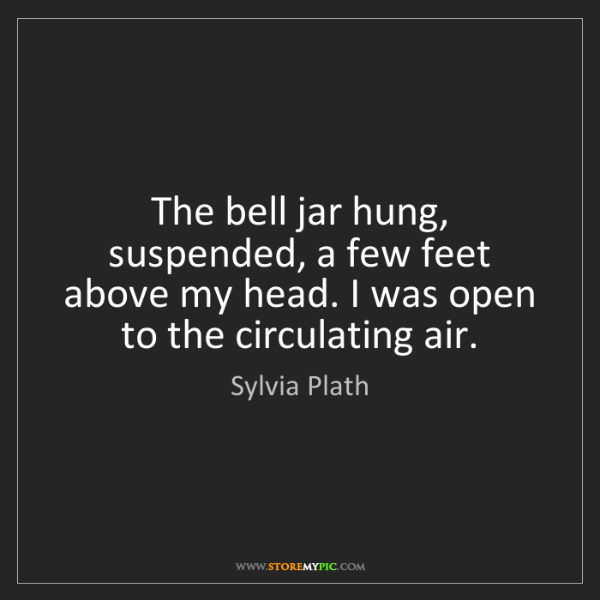 Sylvia Plath: The bell jar hung, suspended, a few feet above my head....