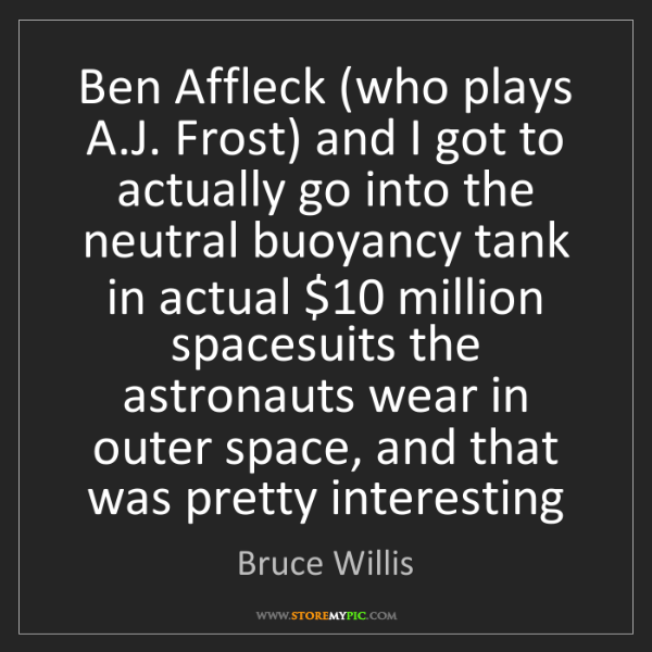 Bruce Willis: Ben Affleck (who plays A.J. Frost) and I got to actually...