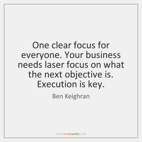 One clear focus for everyone. Your business needs laser focus on what ...