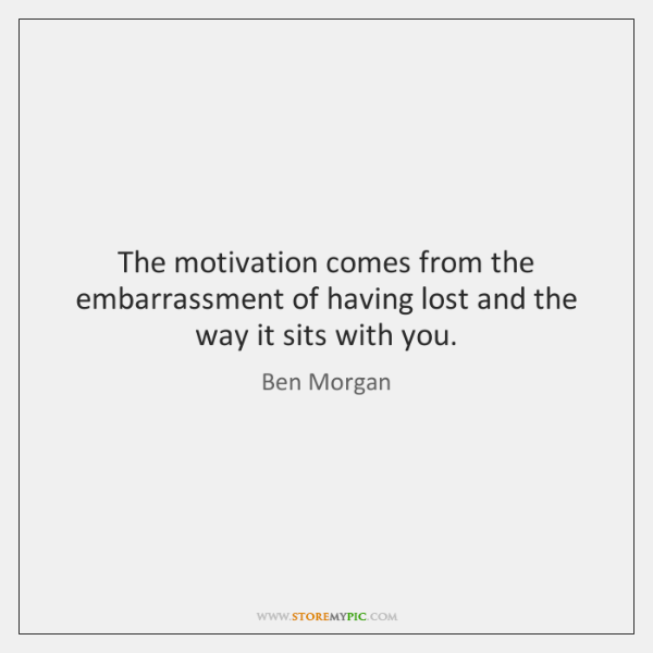 The motivation comes from the embarrassment of having lost and the way ...