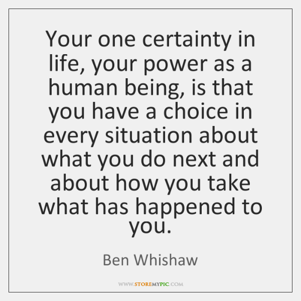 Your one certainty in life, your power as a human being, is ...