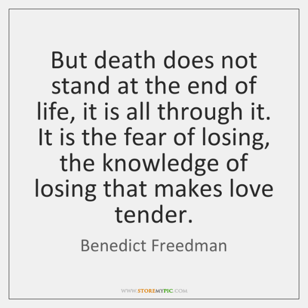 But death does not stand at the end of life, it is ...
