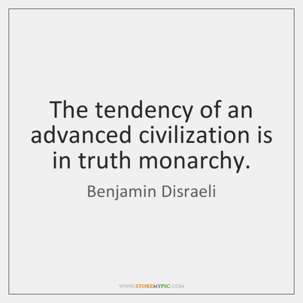 The tendency of an advanced civilization is in truth monarchy.
