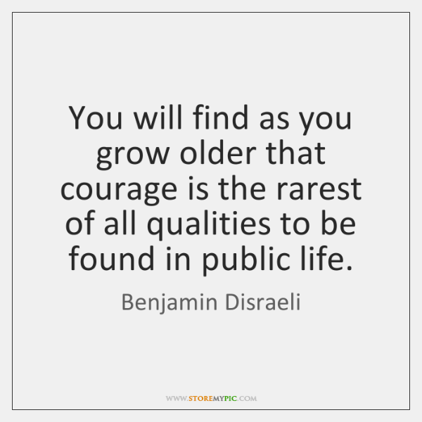 You Will Find As You Grow Older That Courage Is The Rarest