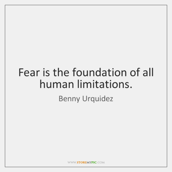 Fear is the foundation of all human limitations.