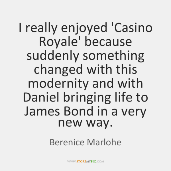 I really enjoyed 'Casino Royale' because suddenly something changed with this modernity ...