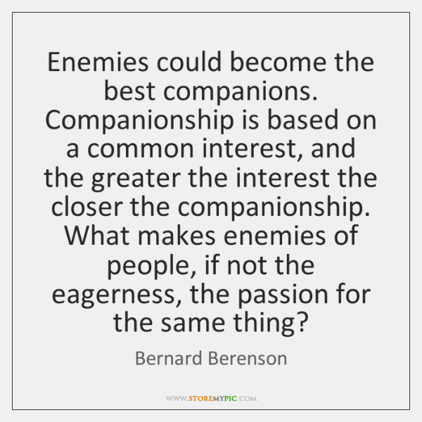 Enemies could become the best companions. Companionship is based on a common ...