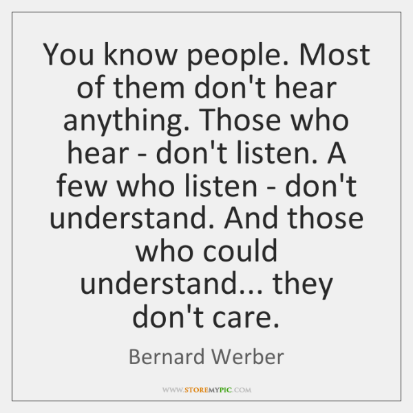 You know people. Most of them don't hear anything. Those who hear ...