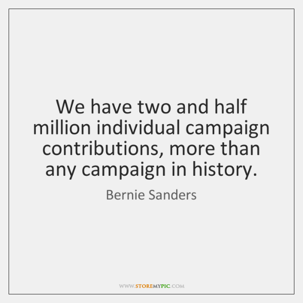 We have two and half million individual campaign contributions, more than any ...