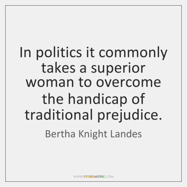 In politics it commonly takes a superior woman to overcome the handicap ...