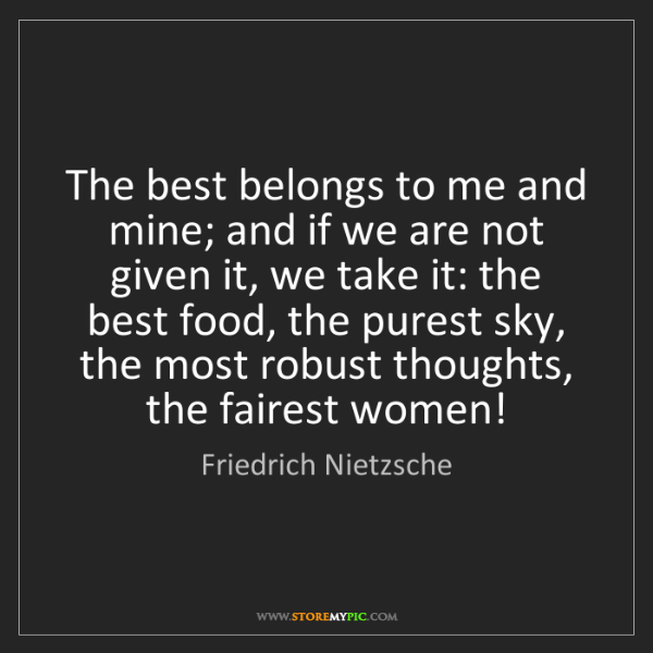 Friedrich Nietzsche: The best belongs to me and mine; and if we are not given...
