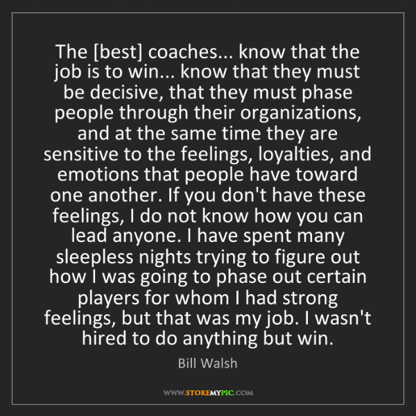 Bill Walsh: The [best] coaches... know that the job is to win......