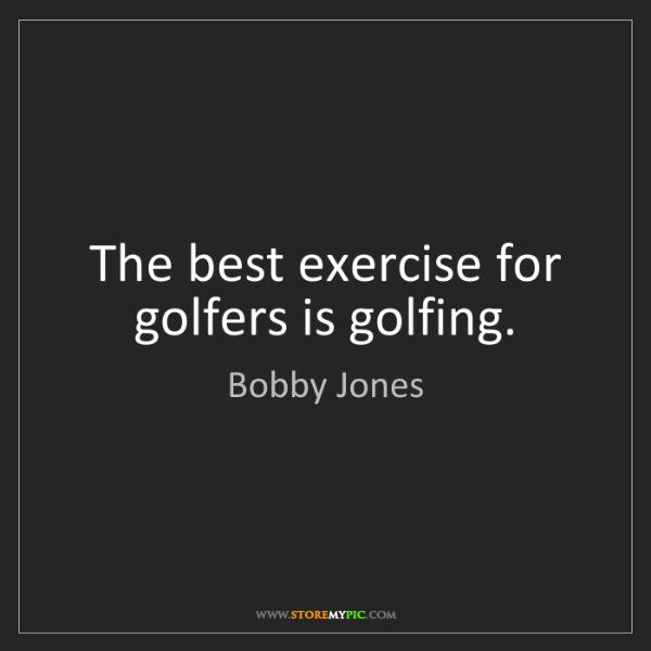 Bobby Jones: The best exercise for golfers is golfing.