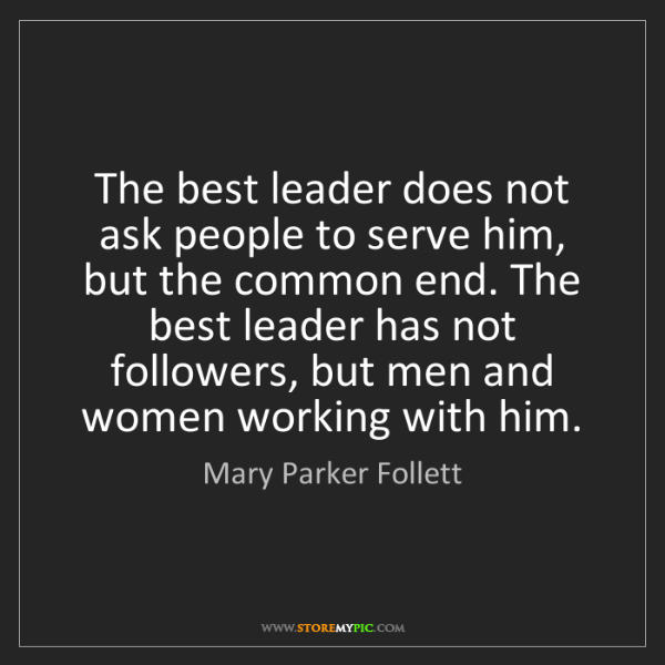 Mary Parker Follett: The best leader does not ask people to serve him, but...
