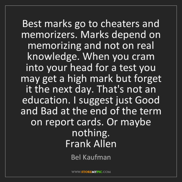 Bel Kaufman: Best marks go to cheaters and memorizers. Marks depend...