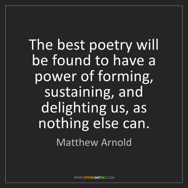 Matthew Arnold: The best poetry will be found to have a power of forming,...