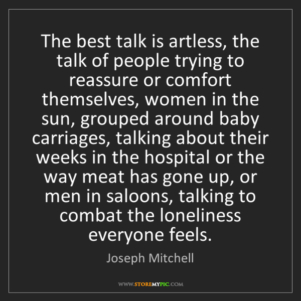 Joseph Mitchell: The best talk is artless, the talk of people trying to...