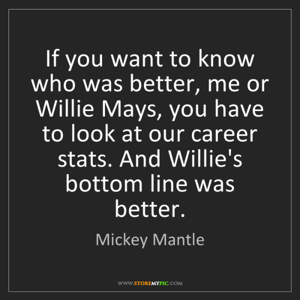 Mickey Mantle: If you want to know who was better, me or Willie Mays,...
