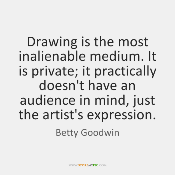 Drawing is the most inalienable medium. It is private; it practically doesn't ...