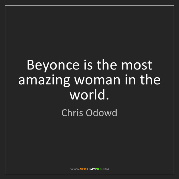 Chris Odowd: Beyonce is the most amazing woman in the world.