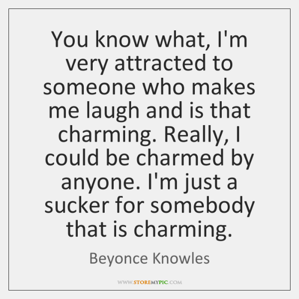 You know what, I'm very attracted to someone who makes me laugh ...