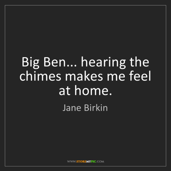 Jane Birkin: Big Ben... hearing the chimes makes me feel at home.