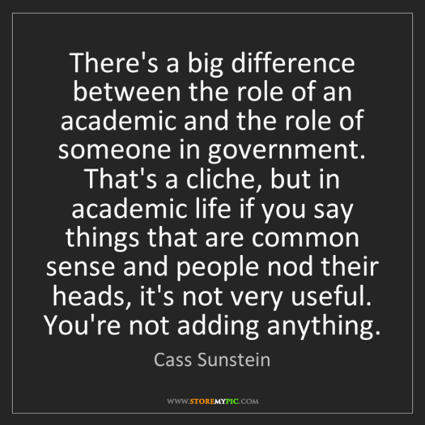 Cass Sunstein: There's a big difference between the role of an academic...