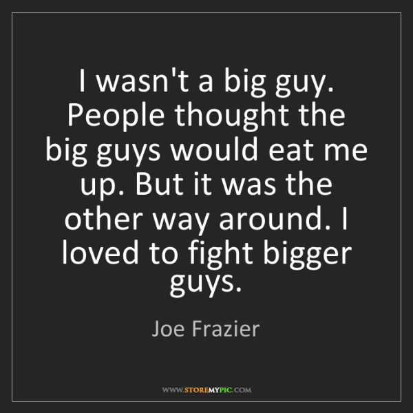 Joe Frazier: I wasn't a big guy. People thought the big guys would...
