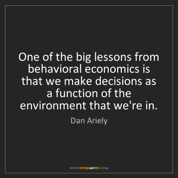 Dan Ariely: One of the big lessons from behavioral economics is that...