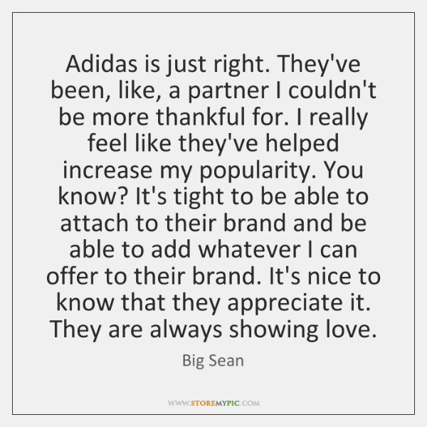 Adidas is just right. They've been, like, a partner I couldn't be ...
