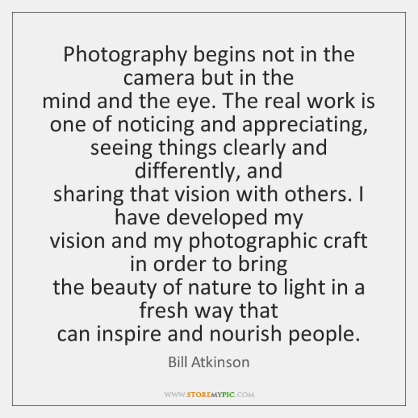 Photography begins not in the camera but in the   mind and the ...